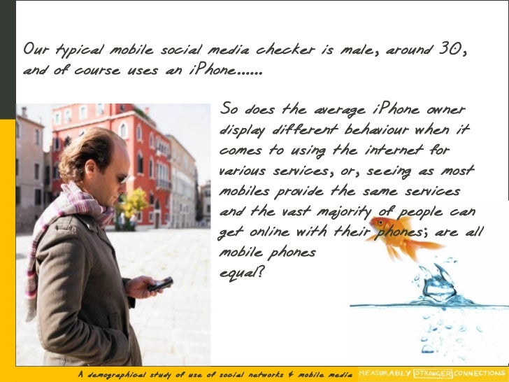 Our typical mobile social media checker is male, around 30, and of course uses an iPhone......                            ...