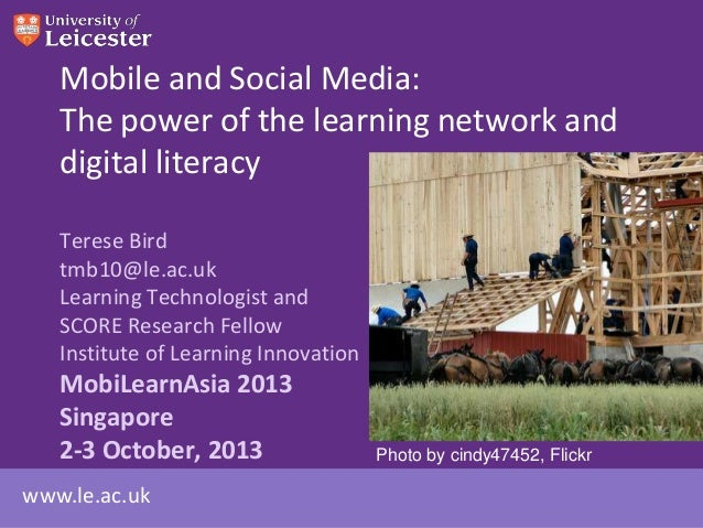 www.le.ac.uk Mobile and Social Media: The power of the learning network and digital literacy Terese Bird tmb10@le.ac.uk Le...