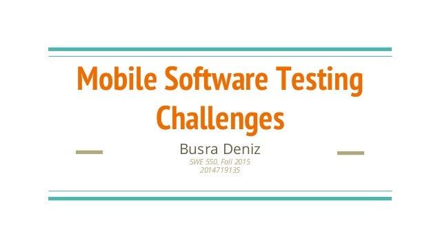 Mobile Software Testing Challenges Busra Deniz SWE 550, Fall 2015 2014719135