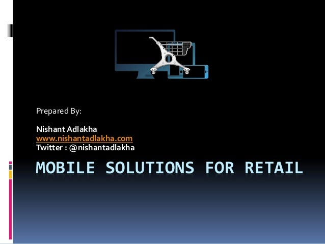 MOBILE SOLUTIONS FOR RETAIL Prepared By: Nishant Adlakha www.nishantadlakha.com Twitter : @nishantadlakha
