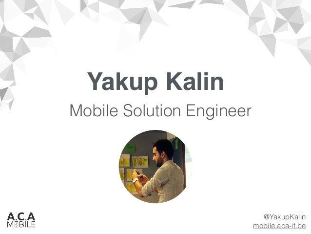Yakup Kalin Mobile Solution Engineer @YakupKalin mobile.aca-it.be