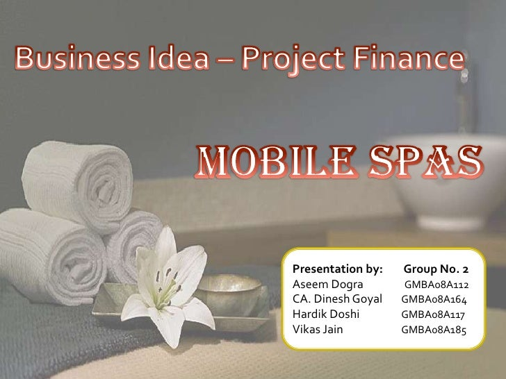 Business Idea – Project Finance<br />Mobile Spas<br />Presentation by:        Group No. 2<br />Aseem Dogra                ...