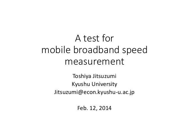 Atestfor mobilebroadbandspeed measurement ToshiyaJitsuzumi KyushuUniversity Jitsuzumi@econ.kyushu‐u.ac.jp Feb.12,...