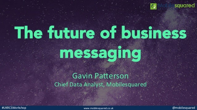 www.mobilesquared.co.uk   @mobilesquared  #UKRCSWorkshop   The future of business messaging Gavin  Pa@erson   Ch...