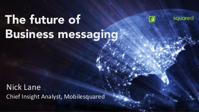 The future of Business messaging Nick Lane Chief Insight Analyst, Mobilesquared