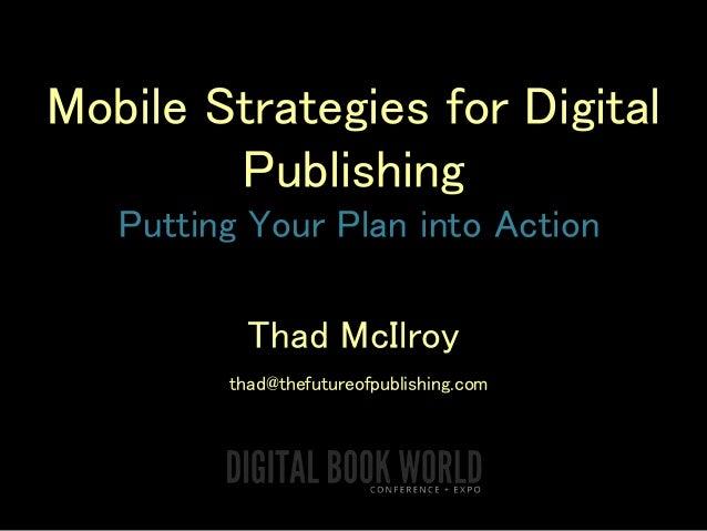 Mobile Strategies for Digital Publishing Putting Your Plan into Action Thad McIlroy thad@thefutureofpublishing.com