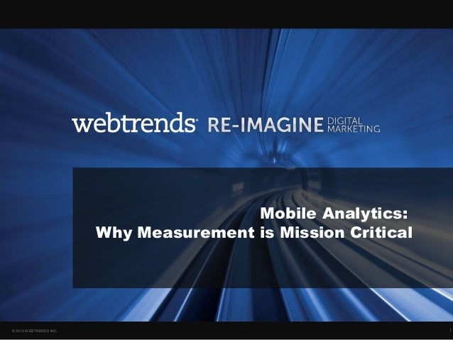Mobile Analytics:                        Why Measurement is Mission Critical© 2013 WEBTRENDS INC.                         ...