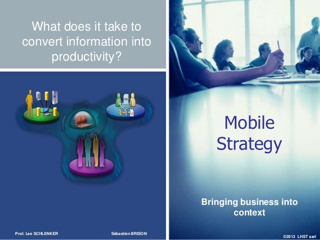 ©2013 LHST sarlWhat does it take toconvert information intoproductivity?MobileStrategyBringing business intocontextProf. L...
