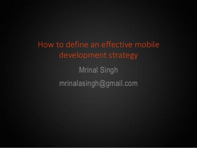 How to define an effective mobile development strategy Mrinal Singh mrinalasingh@gmail.com