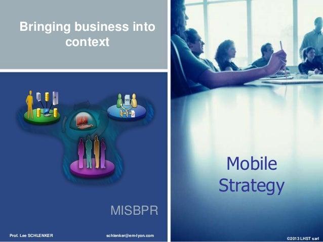 Bringing business into context  Mobile Strategy MISBPR Prof. Lee SCHLENKER  schlenker@em-lyon.com  ©2013 LHST sarl