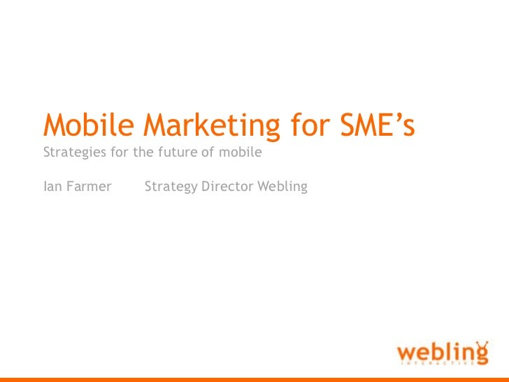 Webling Interactive<br />Mobile Marketing for SME's<br />Strategies for the future of mobile<br />Ian Farmer	Strategy Dire...