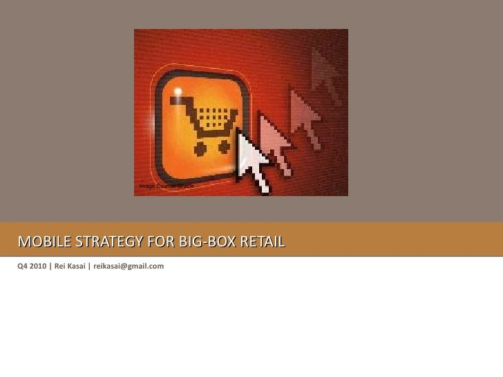 Mobile Strategy for big-box retail<br />Image Source: Oracle<br />Q4 2010 | Rei Kasai | reikasai@gmail.com<br />