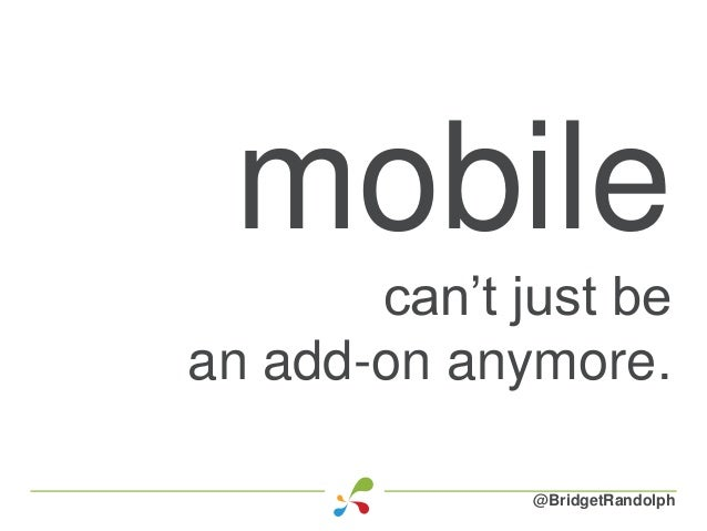 mobile can't just be an add-on anymore. @BridgetRandolph
