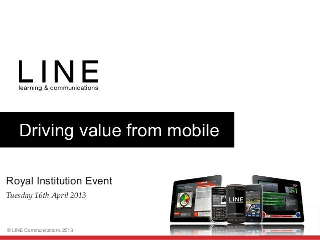 Slide 1© LINE Communications 2013Driving value from mobileRoyal Institution EventTuesday 16th April 2013!