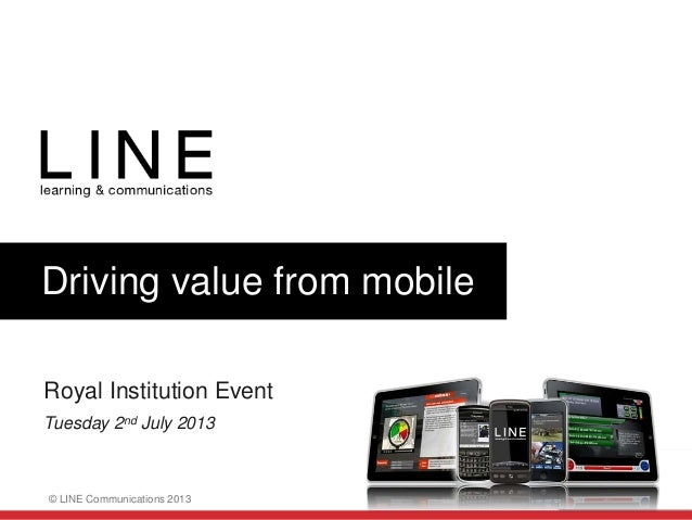 Slide 1 © LINE Communications 2013 Driving value from mobile Royal Institution Event Tuesday 2nd July 2013