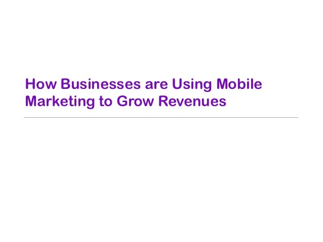 How Businesses are Using MobileMarketing to Grow Revenues• Mobile Web Sites• Short Message Service (SMS)• Multimedia Messa...