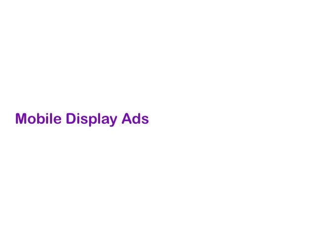 Mobile Display Ads• Planned and bought through an  ad agency or via mobile  advertising network• Popular networks include ...