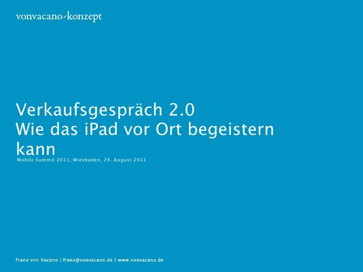 Verkaufsgespräch 2.0Wie das iPad vor Ort begeisternkannMobile Summit 2011, Wiesbaden, 24. August 2011Franz von Vacano | fr...