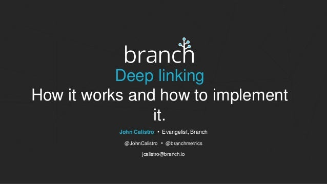 Deep linking How it works and how to implement it. John Calistro • Evangelist, Branch @JohnCalistro • @branchmetrics jcali...