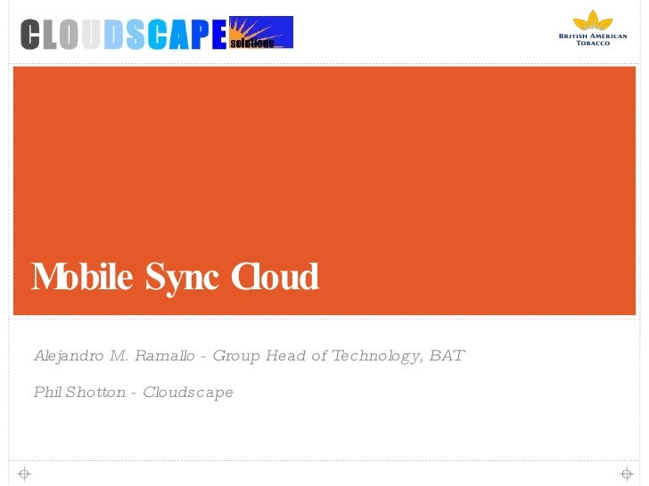 Mobile Sync Cloud <ul><li>Alejandro M. Ramallo - Group Head of Technology, BAT </li></ul><ul><li>Phil Shotton - Cloudscape...