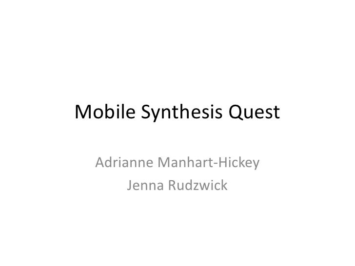 Mobile Synthesis Quest  Adrianne Manhart-Hickey       Jenna Rudzwick