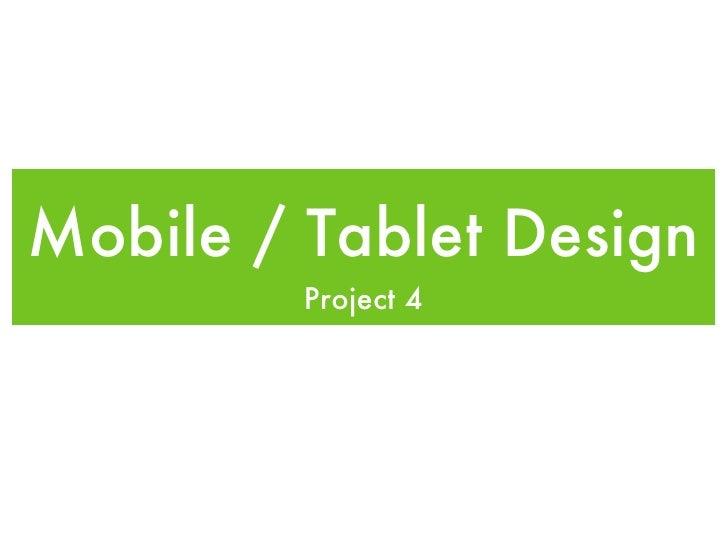 Mobile / Tablet Design <ul><li>Project 4 </li></ul>