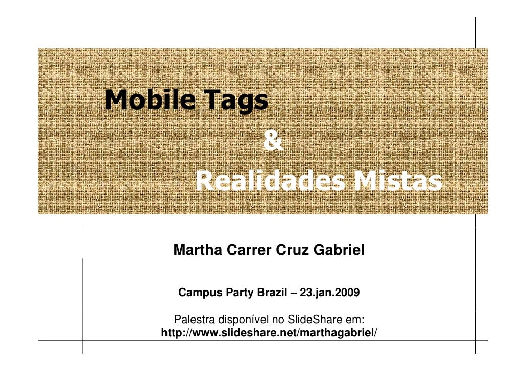 Mobile Tags            &       Realidades Mistas       Martha Carrer Cruz Gabriel        Campus Party Brazil – 23.jan.2009...