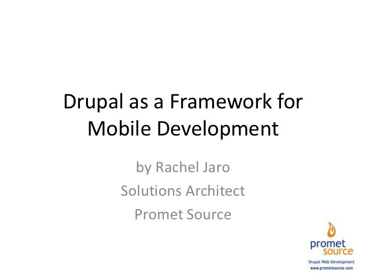 Drupal as a Framework for Mobile Development<br />by Rachel Jaro<br />Solutions Architect<br />Promet Source<br />