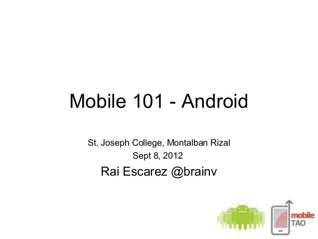 Mobile 101 - Android St. Joseph College, Montalban Rizal Sept 8, 2012 Rai Escarez @brainv