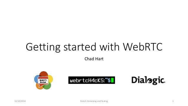 Getting started with WebRTC Chad Hart 12/10/2014 Scotch Streaming and Scaling 1