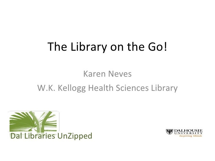 The Library on the Go! Karen Neves W.K. Kellogg Health Sciences Library Dal Libraries UnZipped
