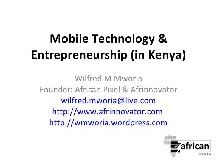 Mobile Technology & Entrepreneurship (in Kenya) Wilfred M Mworia Founder: African Pixel & Afrinnovator [email_address] htt...