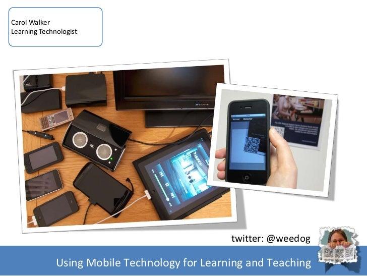 Carol WalkerLearning Technologist                                               twitter: @weedog              Using Mobile...
