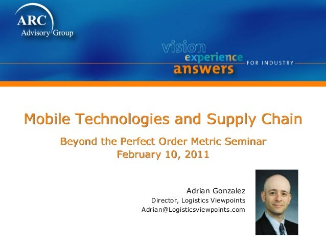 Mobile Technologies and Supply Chain Beyond the Perfect Order Metric Seminar February 10, 2011 Adrian Gonzalez Director, L...