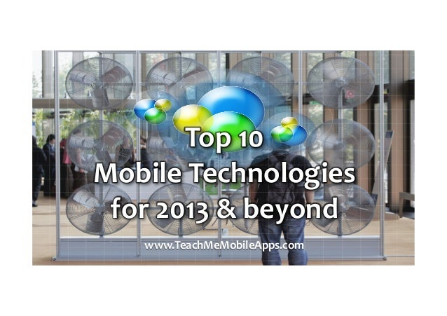 Top  10     Mobile  Technologies   for  2013  &  beyond   www.TeachMeMobileApps.com