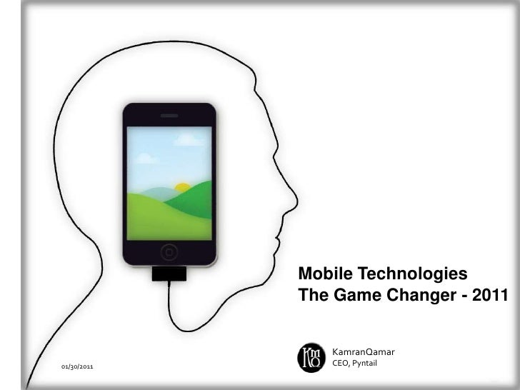 Mobile Technologies<br />The Game Changer - 2011<br />KamranQamar<br />CEO, Pyntail<br />01/30/2011<br />
