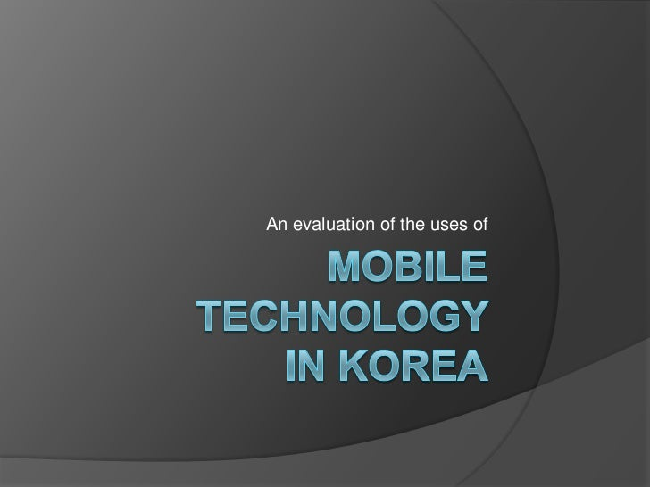 Mobile technology in korea<br />An evaluation of the uses of<br />