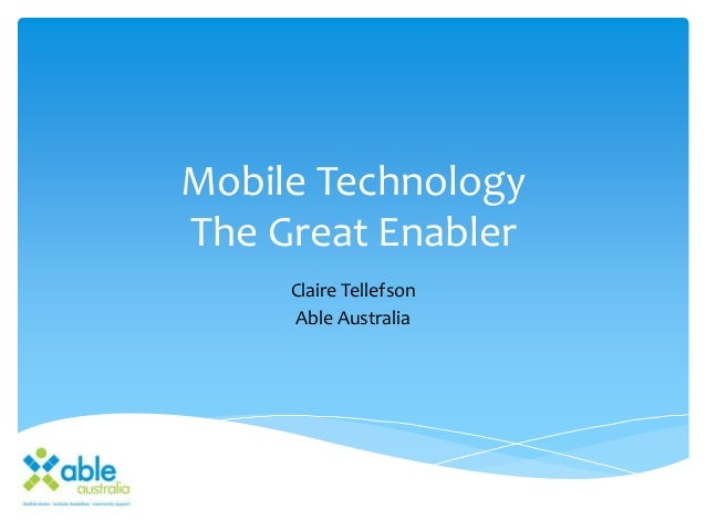 Mobile Technology The Great Enabler Claire Tellefson Able Australia