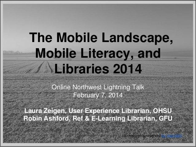 The Mobile Landscape, Mobile Literacy, and Libraries 2014 Online Northwest Lightning Talk February 7, 2014 Laura Zeigen, U...