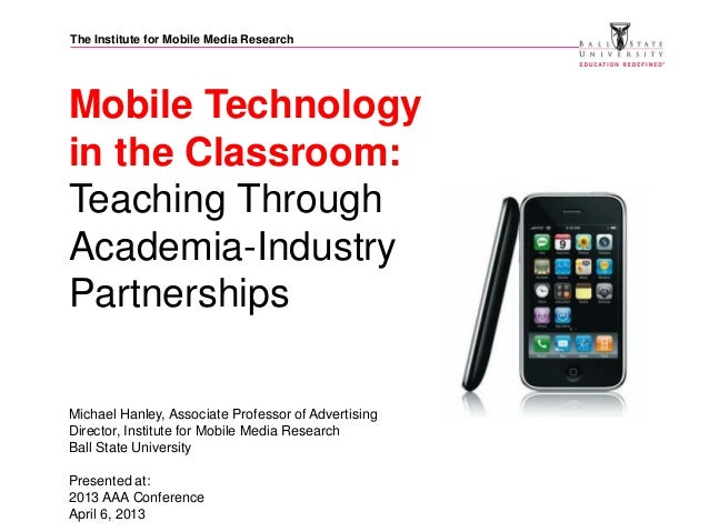 The Institute for Mobile Media ResearchMobile Technologyin the Classroom:Teaching ThroughAcademia-IndustryPartnershipsMich...