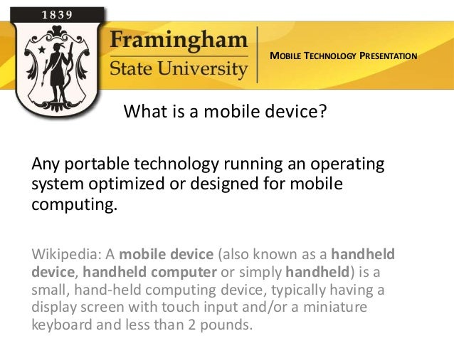 MOBILE TECHNOLOGY PRESENTATION             What is a mobile device?Any portable technology running an operatingsystem opti...
