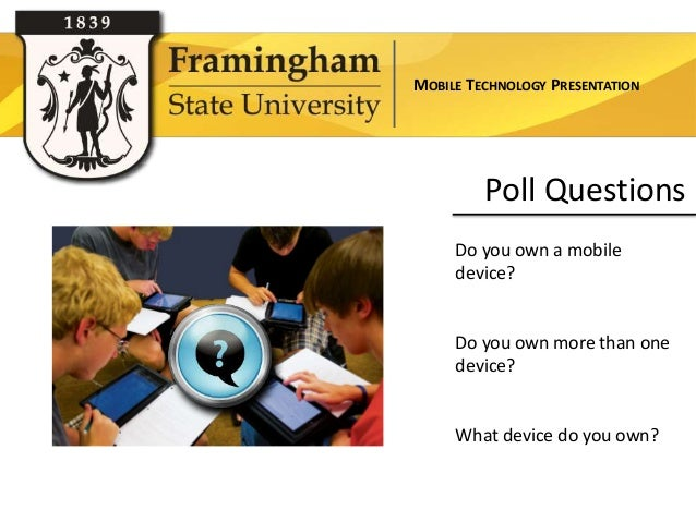 MOBILE TECHNOLOGY PRESENTATION         Poll Questions     Do you own a mobile     device?     Do you own more than one    ...