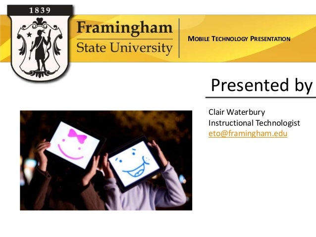 MOBILE TECHNOLOGY PRESENTATION      Presented by      Clair Waterbury      Instructional Technologist      eto@framingham....