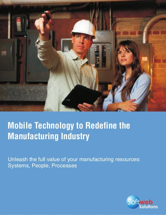 Mobile Technology to Redefine theManufacturing IndustryUnleash the full value of your manufacturing resources:Systems, Peo...