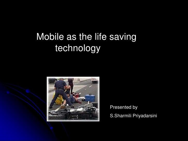 Mobile as the life saving  technology <br />Presented by<br />S.Sharmili Priyadarsini<br />