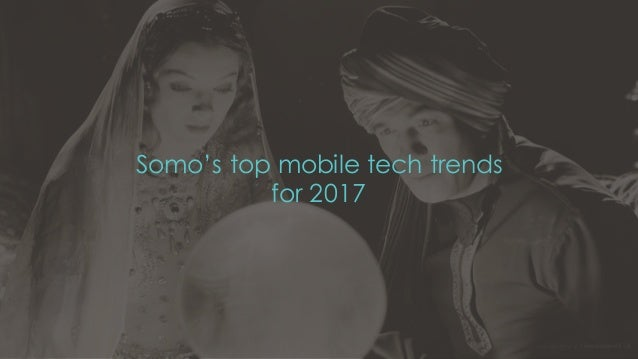 Somo's top mobile tech trends for 2017 December 16 1Confidential and copyright of Somo Custom Ltd.