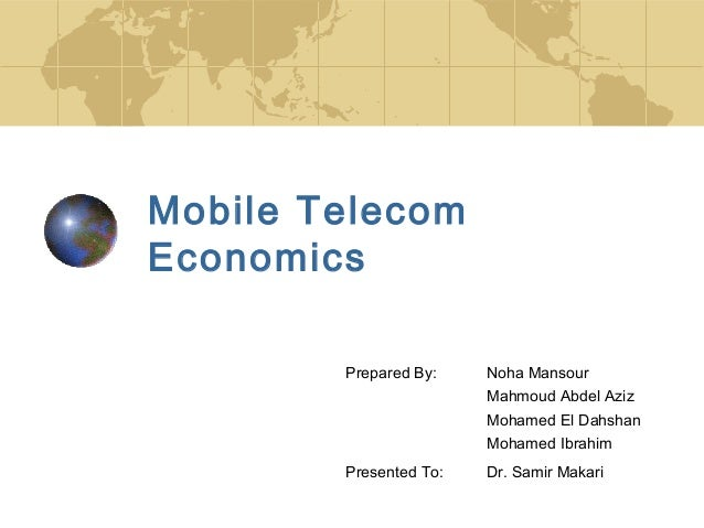 Mobile Telecom Economics Prepared By: Noha Mansour Mahmoud Abdel Aziz Mohamed El Dahshan Mohamed Ibrahim Presented To: Dr....