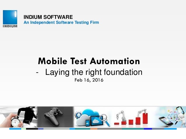 INDIUM SOFTWARE An Independent Software Testing Firm Mobile Test Automation - Laying the right foundation Feb 16, 2016