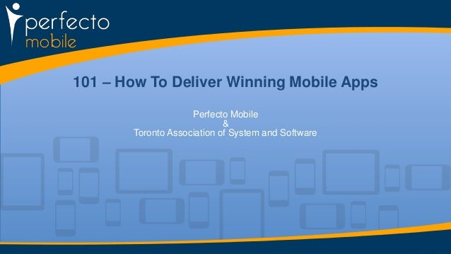 101 – How To Deliver Winning Mobile Apps Perfecto Mobile & Toronto Association of System and Software
