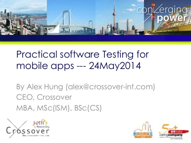 Practical software Testing for mobile apps --- 24May2014 By Alex Hung (alex@crossover-int.com) CEO, Crossover MBA, MSc(ISM...